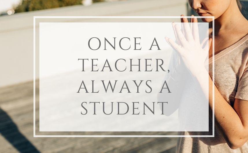 Once a teacher, always a student