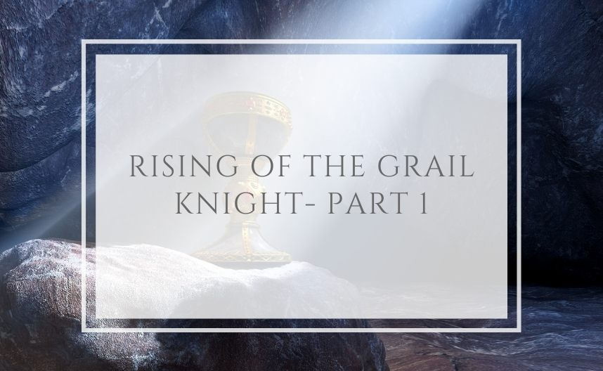 The Rising of the Grail Knight – Part 1